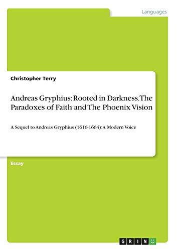 Andreas Gryphius: Rooted in Darkness. The Paradoxes of Faith and The Phoenix Vision:A Sequel to Andreas Gryphius (1616-1664): A Modern Voice