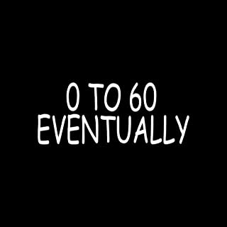 0 TO 60 EVENTUALLY Sticker Vinyl Decal Truck Car funny joke prank window slow - Die cut vinyl decal for windows, cars, trucks, tool boxes, laptops, MacBook - virtually any hard, smooth surface