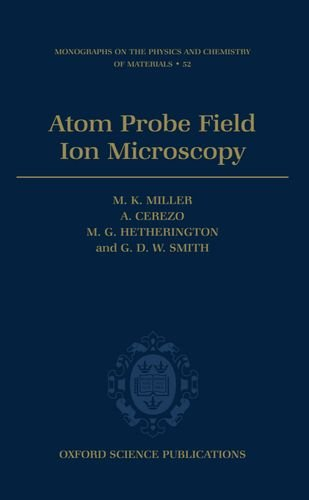 Atom Probe Field Ion Microscopy (Monographs on the Physics and Chemistry of Materials, 52)