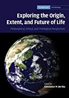 Exploring the Origin, Extent, and Future of Life: Philosophical, Ethical and Theological Perspectives (Cambridge Astrobiology, Series Number 4)