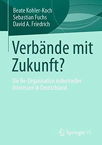 Verbände mit Zukunft?: Die Re-Organisation industrieller Interessen in Deutschland (German Edition)