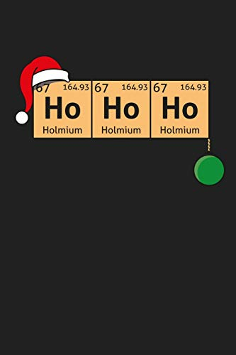 Ho Ho HO Holmium Holmium Holmium: Funny Science and Science Humor Chemistry. Great Gift for Teachers Professors and Students