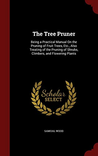 The Tree Pruner: Being a Practical Manual On the Pruning of Fruit Trees, Etc., Also Treating of the Pruning of Shrubs, Climbers, and Flowering Plants