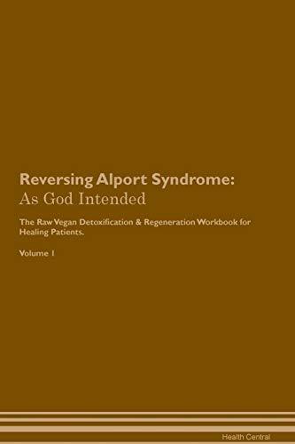 Reversing Alport Syndrome: As God Intended The Raw Vegan Plant-Based Detoxification & Regeneration Workbook for Healing Patients. Volume 1