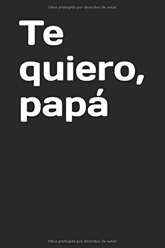 Te quiero, papá: Un regalo original y divertido para el día del padre, dile lo mucho que le quieres con esta libreta especialmente diseñada para él (Spanish...