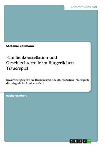Familienkonstellation und Geschlechterrolle im Bürgerlichen Trauerspiel: Inwieweit spiegelte die Dramenfamilie des Bürgerlichen Trauerspiels die bürgerliche Familie wider?