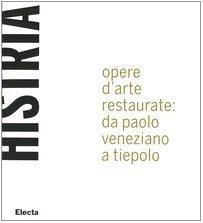 Histria. Opere d'arte restaurate: da Paolo Veneziano a Tiepolo. Catalogo della mostra (Trieste, 23 giugno 2005-6 gennaio 2006). Ediz. illustrata