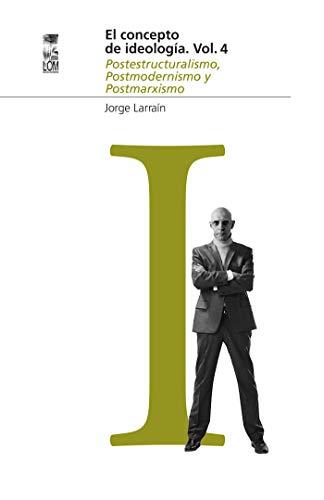 El Concepto de Ideología Vol. 4: Postestructuralismo, Postmodernismo y Postmarxismo