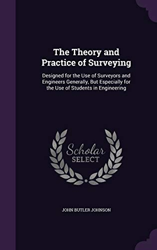 The Theory and Practice of Surveying: Designed for the Use of Surveyors and Engineers Generally, But