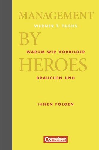 Fuchs Werner, Management by Heroes. Warum wir Vorbilder brauchen und ihnen folgen.