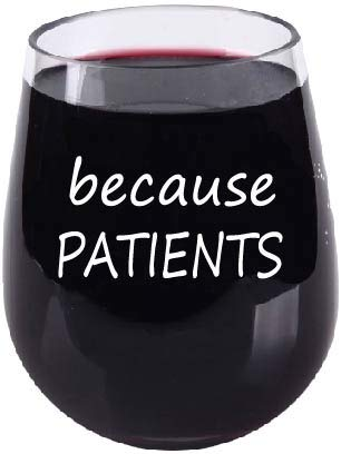 Nurse Gift - Because Patients - Funny Wine Glass - Stemless Unbreakable Shatterproof Tritan Material, 16oz, for Doctors, Nurses, RNs, PRNs, Repiratory Therapist, Dentist, Dental Hygenist