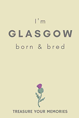 I'm Glasgow Born & Bred - A Must Have, Stylish, Modern Notebook For Those Proud To Be Born In Glasgow: - A Multi-Use Lined Notebook For Your Own Use ... / Present For A Relative, Friend Or Colleague