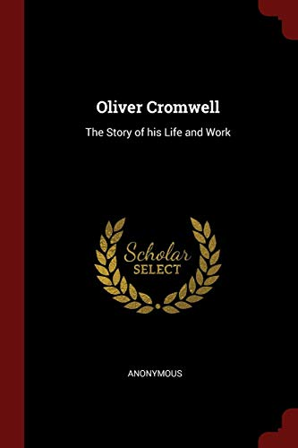 OLIVER CROMWELL: The Story of His Life and Work