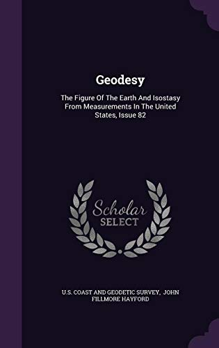 Geodesy: The Figure of the Earth and Isostasy from Measurements in the United States, Issue 82