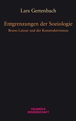 Entgrenzungen der Soziologie: Bruno Latour und der Konstruktivismus