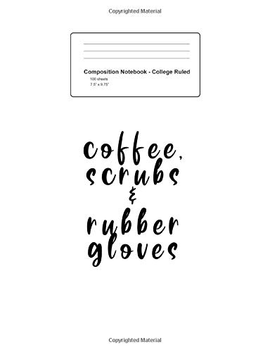 Composition Notebook - College Ruled: Coffee Scrubs And Rubber Gloves Funny Nurse Sayings Gift - White Blank Lined Exercise Book - College Ruled Paper ... Teens, Boys, Girls - 7.5'x9.75' 100 pages