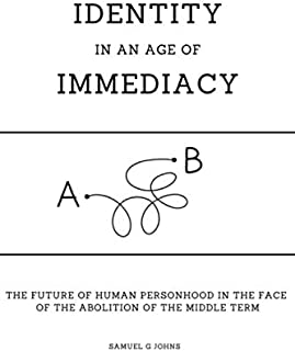 Identity in an Age of Immediacy: The Future of Personhood in the face of the Abolition of the Middle Term
