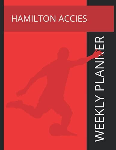 Hamilton Acccies: Hamilton Academical FC Weekly Planner, Hamilton Academical Football Club Notebook, Hamilton Academical FC Diary