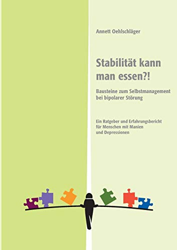 Stabilität kann man essen?!: Bausteine zum Selbstmanagement bei bipolarer Störung. Ein Ratgeber und Erfahrungsbericht für Menschen mit Manien und Depressionen