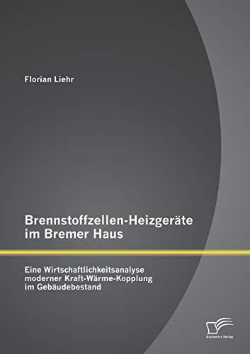 Brennstoffzellen-Heizgeräte im Bremer Haus: Eine Wirtschaftlichkeitsanalyse moderner Kraft-Wärme-Kopplung im Gebäudebestand