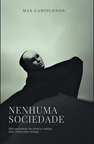 Nenhuma Sociedade: Nós passamos de crime e castigo para crime sem castigo (Portuguese Edition)