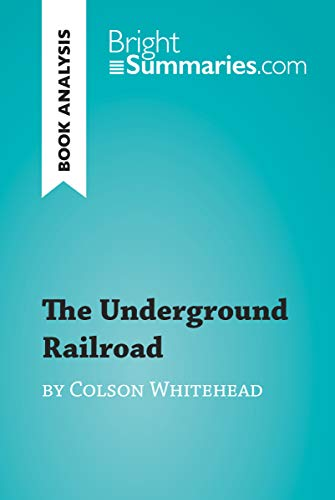 The Underground Railroad by Colson Whitehead (Book Analysis): Detailed Summary, Analysis and Reading Guide (BrightSummaries.com) (English Edition)