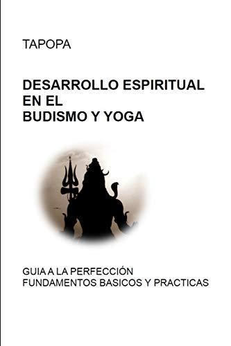 DESARROLLO ESPIRITUAL EN EL BUDISMO Y YOGA: GUIA A LA PERFECCIÓN - FUNDAMENTOS BASICOS Y PRACTICAS