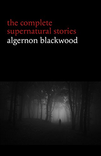 Algernon Blackwood: The Complete Supernatural Stories (120+ tales of ghosts and mystery: The Willows, The Wendigo, The Listener, The Centaur, The Empty House...) (Halloween Stories) (English Edition)