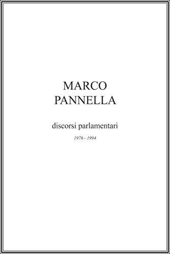 Marco Pannella - I discorsi parlamentari: raccolta degli interventi tenuti da Marco Pannella alla camera dei deputati nel periodo 1976 - 1994