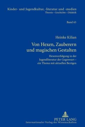 Von Hexen, Zauberern und magischen Gestalten: Hexenverfolgung in der Jugendliteratur der Gegenwart – ein Thema mit aktuellen Bezügen (Kinder- und ... Theorie – Geschichte –- Didaktik, Band 63)