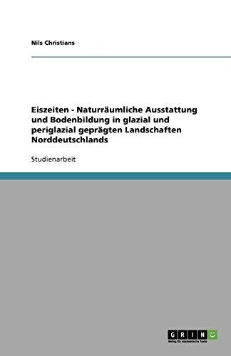 Eiszeiten - Naturräumliche Ausstattung und Bodenbildung in glazial und periglazial geprägten Landschaften Norddeutschlands