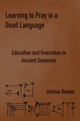 Learning to Pray in a Dead Language: Education and Invocation in Ancient Sumerian (English Edition)