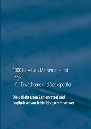 1000 Rätsel aus Mathematik und Logik für Erwachsene und Denksportler: Die beliebtesten Zahlenrätsel und Logikrätsel von leicht bis extrem schwer