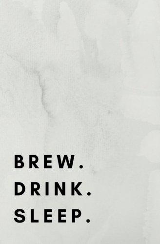 Brew. Drink. Sleep.: beer brewing book, beer brewing journal, beer brewing log, beer brewing notebook