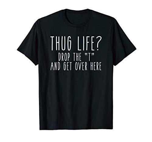 "Thug Life? Drop the ""T"" and Get Over Here Funny Hug Tee"