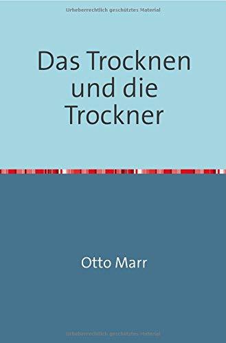 Das Trocknen und die Trockner: Anleitungen zu Entwurf, Beschaffung und Betrieb von Trocknereien für alle Zweige der mechanischen und chemischen Industrie Nachdruck 2018 Taschenbuch