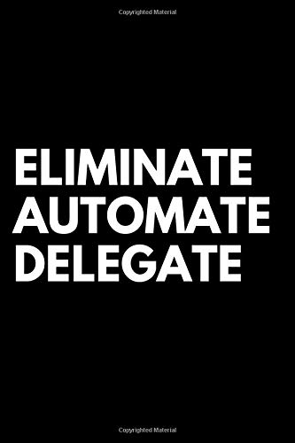 Eliminate, Automate, Delegate: High Performance Notebook, Souvenir Notebook, Journal, Diary (110 Pages, Blank, 6 x 9)