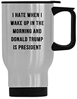 I Hate When I Wake Up In The Morning And Donald Trump Is President Coffee Mug - Stainless Steel Travel Cup - 14 Ounce Travel Mug or Office Tea Cups