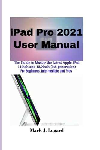 iPad Pro 2021 User Manual: The Guide to Master the Latest Apple iPad Pro 2021 11inch and 12.9inch (5th generation) for Beginners, Intermediate and Pros