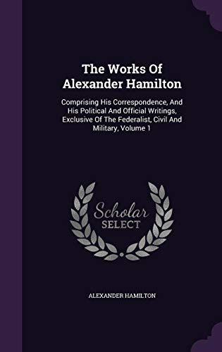 Download The Works of Alexander Hamilton: Comprising His Correspondence, and His Political and Official Writings, Exclusive of the Federalist, Civil and Military, Volume 1 1346355673