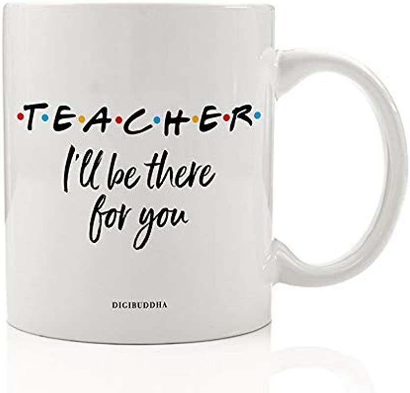 TEACHER MUG Gift Idea I Ll Be There For You Friends Parent Support Education Christmas Birthday Present For Preschool Elementary School Guidance Counselor 11oz Ceramic Coffee Tea Cup Digibuddha DM0778