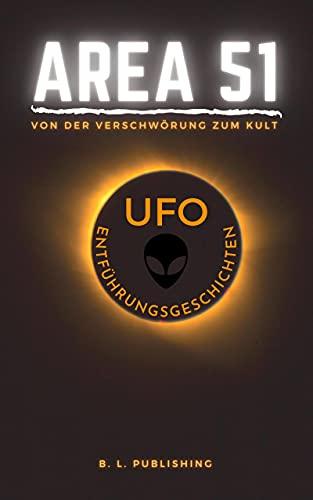 AREA 51   von der Verschwörung zum Kult & UFO ENTFÜHRUNGSGESCHICHTEN (German Edition)