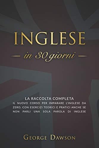 Inglese in 30 Giorni: La Raccolta Completa. Il nuovo corso per imparare l'inglese da zero, con esercizi teorici e pratici anche se non parli una sola parola di inglese.