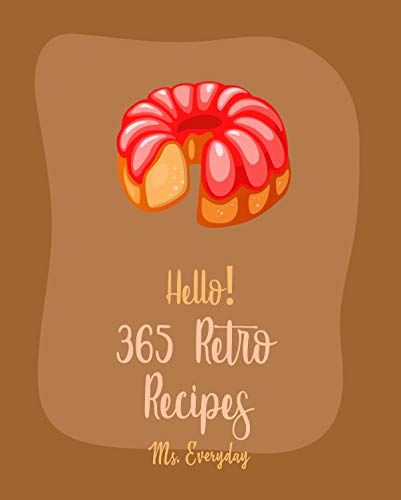 Hello! 365 Retro Recipes: Best Retro Cookbook Ever For Beginners [1960s Cookbook, 1970s Cookbook, 1950s Cookbook, 1980s Cookbook, Retro Baking Book, Mini Muffin Recipe, Chicken Breast Recipe]