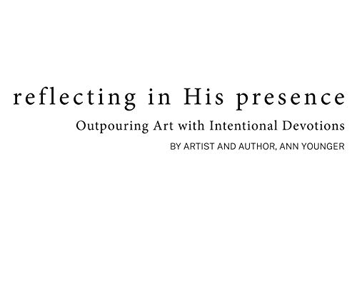 Reflecting In His Presence: Outpouring Art with Intentional Devotions. 52 Passages to Journey Through the Seasons and Seek the Very Heart of God (English Edition)