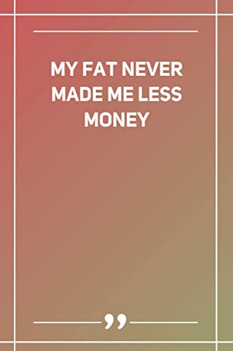My fat never made me less money: Lined Notebook
