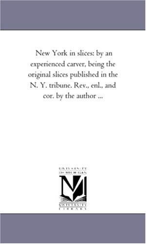 New York in slices: by an experienced carver, being the original slices published in the N. Y. tribune. Rev., enl., and cor. by the author ...