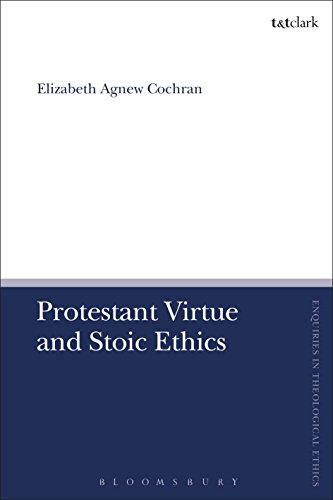 Protestant Virtue and Stoic Ethics (T&T Clark Enquiries in Theological Ethics)