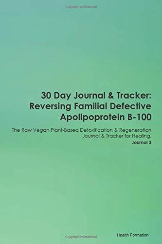 30 Day Journal & Tracker: Reversing Familial Defective Apolipoprotein B-100 The Raw Vegan Plant-Based Detoxification & Regeneration Journal & Tracker for Healing. Journal 3