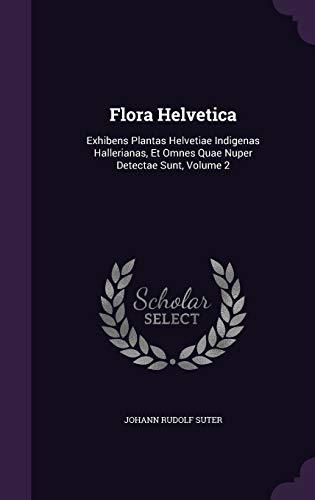 Flora Helvetica: Exhibens Plantas Helvetiae Indigenas Hallerianas, Et Omnes Quae Nuper Detectae Sunt, Volume 2